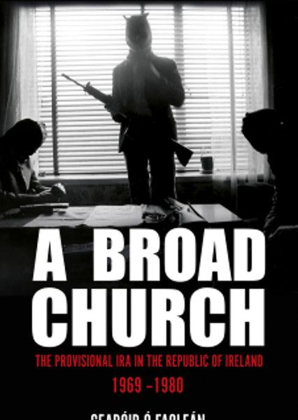 Gearoid O Faolean says his groundbreaking book A Broad Church is the first to detail just how integral the Republic of Ireland was to the Provisional IRA�s campaign at every level. Published by Merrion Press.
